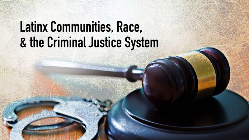 Latinx Communities, Race, and the Criminal Justice System