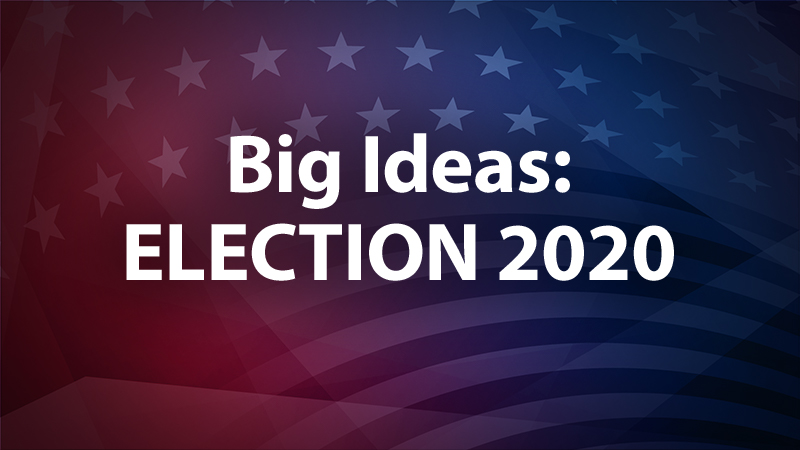 Big Ideas: Election 2020
