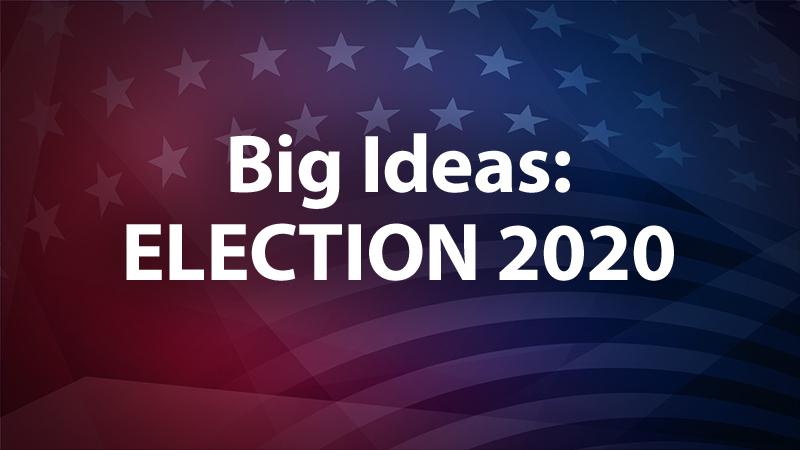 Big Ideas: Election 2020