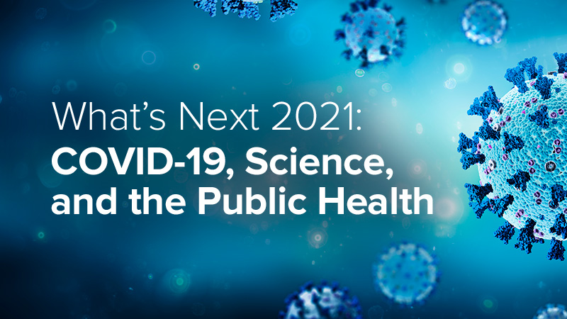 What's Next 2021: COVID-19, Science, and the Public Health