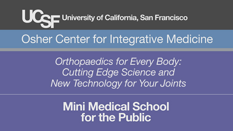 Orthopaedics for Every Body: Cutting Edge Science and New Technology for Your Joints -- Mini Medical School for the Public Presented by UCSF Osher Center for Integrative Medicine