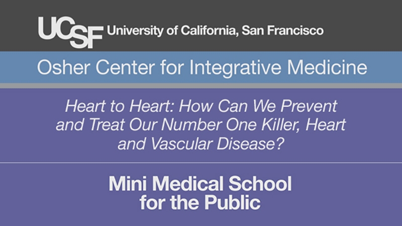 Heart to Heart: How Can We Prevent and Treat Our Number One Killer, Heart and Vascular Disease? -- Mini Medical School for the Public Presented by UCSF Osher Center for Integrative Medicine