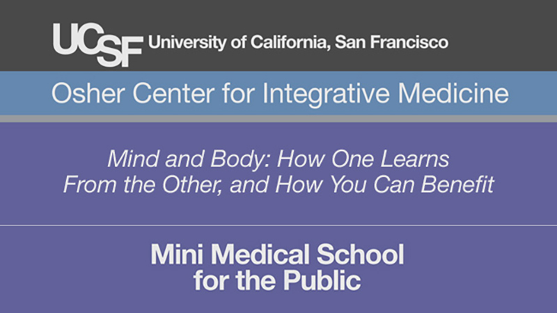 Mind and Body: How One Learns From the Other, and How You Can Benefit -- Mini Medical School for the Public Presented by UCSF Osher Center for Integrative Medicine