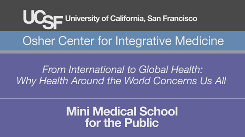 From International to Global Health: Why Health Around the World Concerns Us All -- Mini Medical School for the Public Presented by UCSF Osher Center for Integrative Medicine