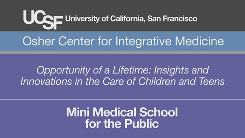 Opportunity of a Lifetime: Insights and Innovations in the Care of Children and Teens -- Mini Medical School for the Public Presented by UCSF Osher Center for Integrative Medicine