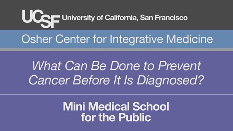What Can Be Done to Prevent Cancer Before It Is Diagnosed? -- Mini Medical School for the Public Presented by UCSF Osher Center for Integrative Medicine