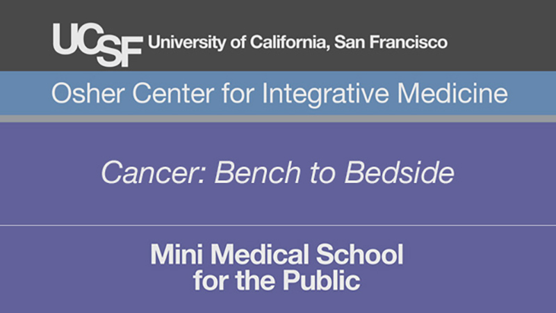 Cancer: Bench to Bedside -- Mini Medical School for the Public Presented by UCSF Osher Center for Integrative Medicine