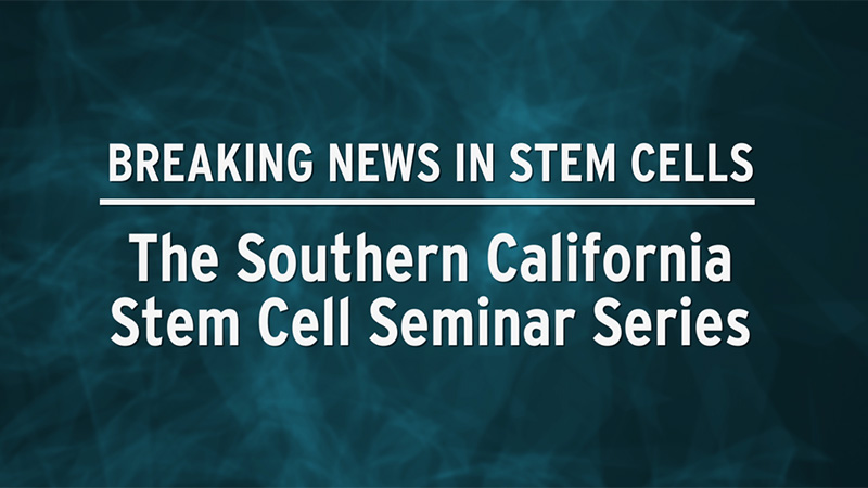 Breaking News in Stem Cells: Southern California Stem Cell Seminar Series
