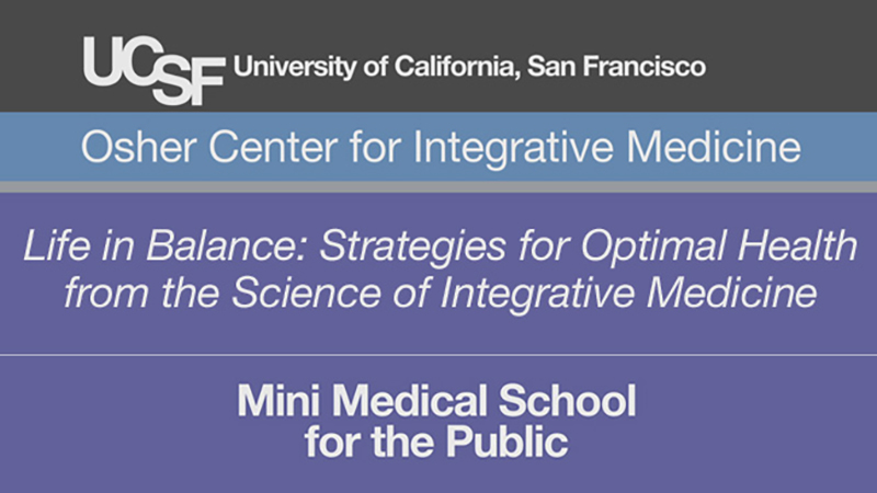 Life in Balance: Strategies for Optimal Health from the Science of Integrative Medicine -- Mini Medical School for the Public Presented by UCSF Osher Center for Integrative Medicine