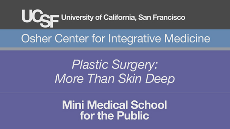 Plastic Surgery: More Than Skin Deep -- Mini Medical School for the Public Presented by UCSF Osher Center for Integrative Medicine