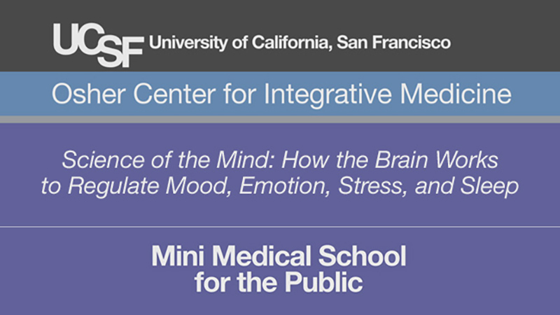 Science of the Mind: How the Brain Works to Regulate Mood, Emotion, Stress, and Sleep -- Mini Medical School for the Public Presented by UCSF Osher Center for Integrative Medicine