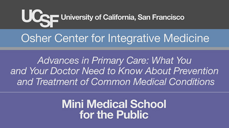 Advances in Primary Care: What You and Your Doctor Need to Know About Prevention and Treatment of Common Medical Conditions -- Mini Medical School for the Public Presented by UCSF Osher Center for Integrative Medicine