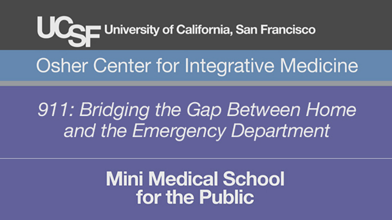 911: Bridging the Gap Between Home and the Emergency Department -- Mini Medical School for the Public Presented by UCSF Osher Center for Integrative Medicine