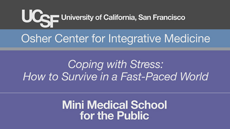Coping with Stress: How to Survive in a Fast-Paced World -- Mini Medical School for the Public Presented by UCSF Osher Center for Integrative Medicine