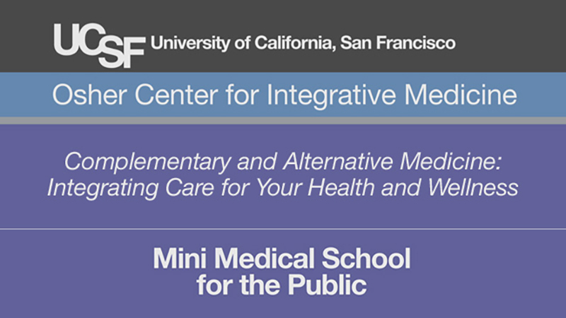 Complementary and Alternative Medicine: Integrating Care for Your Health and Wellness -- Mini Medical School for the Public Presented by UCSF Osher Center for Integrative Medicine