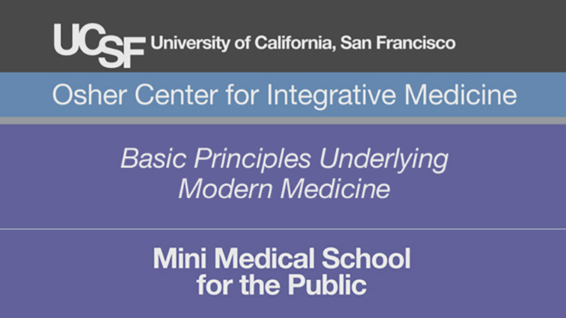 Basic Principles Underlying Modern Medicine -- Mini Medical School for the Public Presented by UCSF Osher Center for Integrative Medicine