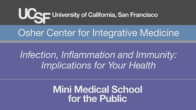 Infection, Inflammation and Immunity: Implications for Your Health -- Mini Medical School for the Public Presented by UCSF Osher Center for Integrative Medicine