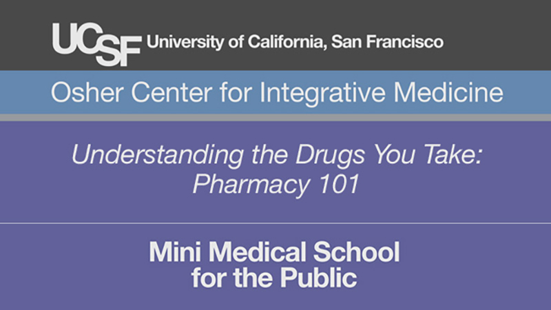 Understanding the Drugs You Take: Pharmacy 101 -- Mini Medical School for the Public Presented by UCSF Osher Center for Integrative Medicine