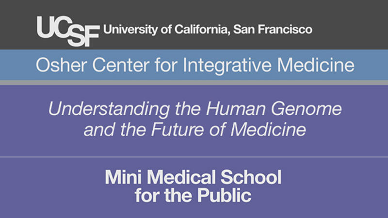 Understanding the Human Genome and the Future of Medicine -- Mini Medical School for the Public Presented by UCSF Osher Center for Integrative Medicine